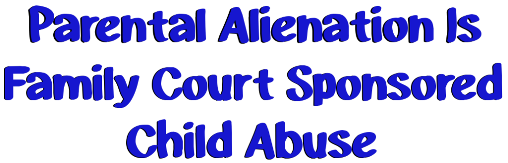 Parental Alienation is family court Judge sponsored child abuse